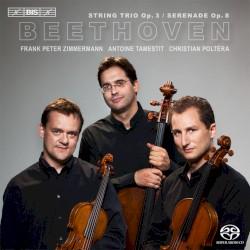 String Trio, op. 3 / Serenade op. 8 by Ludwig van Beethoven ;   Frank Peter Zimmermann ,   Antoine Tamestit ,   Christian Poltéra